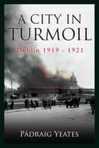 A City in Turmoil – Dublin 1919–1921 - The War of Independence ebook by Padraig Yeates