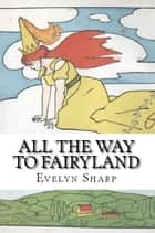 All the Way to Fairyland ebook by Evelyn Sharp