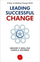 Leading Successful Change - 8 Keys to Making Change Work ebook by Gregory P. Shea, Cassie A. Solomon