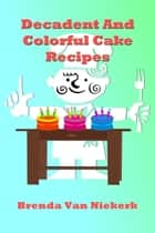 Decadent And Colorful Cake Recipes ebook by Brenda Van Niekerk