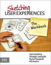 Sketching User Experiences: The Workbook ebook by Saul Greenberg,Sheelagh Carpendale,Nicolai Marquardt,Bill Buxton