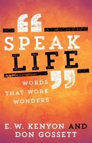 Speak Life - Words That Work Wonders ebook by Don Gossett, E. W. Kenyon