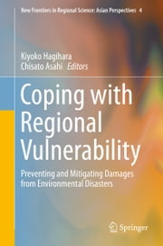 Coping with Regional Vulnerability - Preventing and Mitigating Damages from Environmental Disasters ebook by Kiyoko Hagihara,Chisato Asahi
