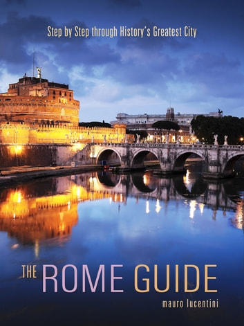 The Rome Guide - Step by Step through History's Greatest City ebook by Mauro Lucentini
