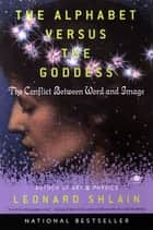 The Alphabet Versus the Goddess ebook by Leonard Shlain