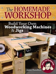The Homemade Workshop - Build Your Own Woodworking Machines and Jigs ebook by James Hamilton,Stumpy Nubs