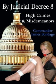 By Judicial Decree 8: High Crimes & Misdemeanors ebook by Commander James Bondage