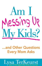 Am I Messing Up My Kids? - ...and Other Questions Every Mom Asks ebook by Lysa TerKeurst