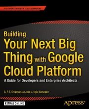 Building Your Next Big Thing with Google Cloud Platform - A Guide for Developers and Enterprise Architects ebook by Jose Ugia Gonzalez, S. P. T. Krishnan