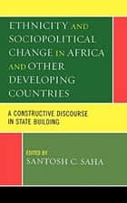 Ethnicity and Sociopolitical Change in Africa and Other Developing Countries - A Constructive Discourse in State Building ebook by Santosh C. Saha