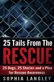 25 Tails From The Rescue: 25 Dogs, 25 Stories and a Plea for Rescue Awareness ebook by Sophia Langley