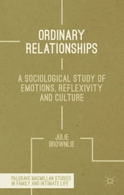 Ordinary Relationships - A Sociological Study of Emotions, Reflexivity and Culture ebook by Dr Julie Brownlie