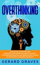 Overthinking: Learn How to Master Your Emotions, Stop Worrying, Reduce Anxiety, Stop Procrastination and Improve Self-Esteem by Developing a Winning Mentality ebook by Gerard Graves