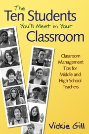 The Ten Students You'll Meet in Your Classroom - Classroom Management Tips for Middle and High School Teachers ebook by Vickie Gill
