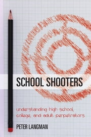 School Shooters - Understanding High School, College, and Adult Perpetrators ebook by Peter Langman