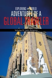 Exploring the World: Adventures of a Global Traveler - Volume III: Latin America ebook by Howard J. Wiarda