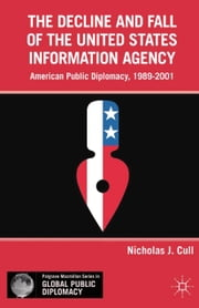 The Decline and Fall of the United States Information Agency - American Public Diplomacy, 1989–2001 ebook by N. Cull