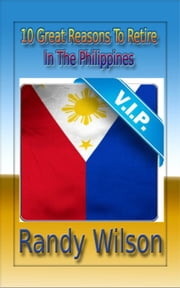 10 Great Reasons To Retire In The Philippines ebook by Randy Wilson