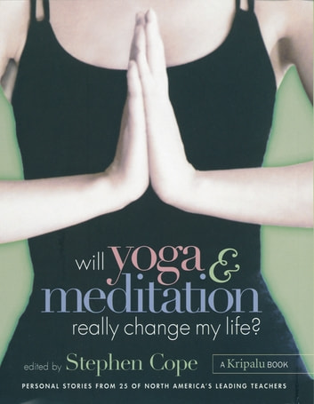 Will Yoga & Meditation Really Change My Life? - Personal Stories from 25 of North America's Leading Teachers; A Kripalu Book ebook by Stephen Cope