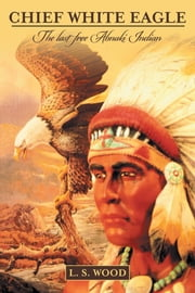 Chief White Eagle - The Last Free Abnaki Indian ebook by L. S. Wood