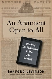 "An Argument Open to All - Reading ""The Federalist"" in the 21st Century ebook by Sanford Levinson"