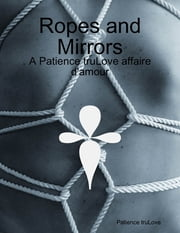 Ropes and Mirrors - A Patience truLove affaire d'amour ebook by Patience truLove