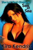 Sex at Sea: The Lust Boat Chronicles ebook by Kira Kendrix