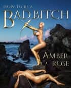 How to Be a Bad Bitch ebook by Amber Rose