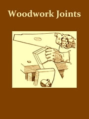 Woodwork Joints [Illustrated] - How They Are Set Out, How Made and Where Used ebook by William Fairham