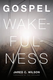 Gospel Wakefulness (Foreword by Ray Ortlund) ebook by Jared C. Wilson, Raymond C. Ortlund Jr.