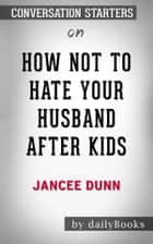 How Not to Hate Your Husband After Kids: by Jancee Dunn​​​​​​​ | Conversation Starters ebook by dailyBooks