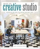 Inside the Creative Studio - Inspiration and Ideas for Your Art and Craft Space ebook by Cate Coulacos Prato