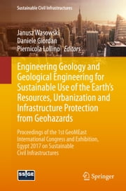 Engineering Geology and Geological Engineering for Sustainable Use of the Earth's Resources, Urbanization and Infrastructure Protection from Geohazards - Proceedings of the 1st GeoMEast International Congress and Exhibition, Egypt 2017 on Sustainable Civil Infrastructures ebook by Janusz Wasowski, Daniele Giordan, Piernicola Lollino
