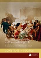 Listening and Understanding - The Language of Music and How to Interpret It. Translated by Ernest Bernhardt-Kabisch ebook by Ernst Bernhardt-Kabisch, Constantin Floros