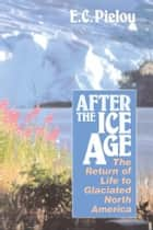 After the Ice Age - The Return of Life to Glaciated North America ebook by E. C. Pielou
