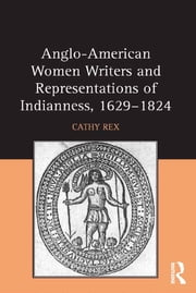 Anglo-American Women Writers and Representations of Indianness, 1629-1824 ebook by Cathy Rex
