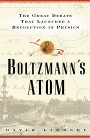 Boltzmanns Atom - The Great Debate That Launched A Revolution In Physics ebook by David Lindley