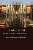 Music for the Common Man : Aaron Copland during the Depression and War ebook by Elizabeth Bergman Crist