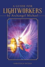 A Guide for Lightworkers by Archangel Michael ebook by Saratoga Ocean