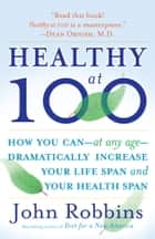 Healthy at 100 - The Scientifically Proven Secrets of the World's Healthiest and Longest-Lived Peoples ebook by John Robbins