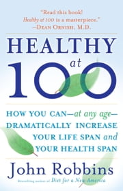 Healthy at 100 - The Scientifically Proven Secrets of the World's Healthiest and Longest-LivedPeoples ebook by John Robbins
