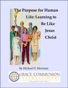 The Purpose for Human Life: Learning to Be Like Jesus Christ ebook by Michael D. Morrison