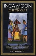 Inca Moon Chronicle I ebook by P.H. CARMICHAEL