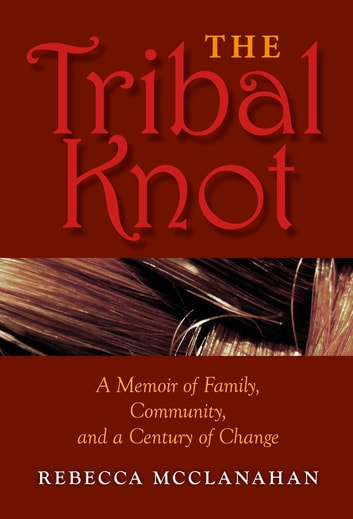 The Tribal Knot - A Memoir of Family, Community, and a Century of Change ebook by McClanahan, Rebecca
