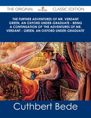 The Further Adventures of Mr. Verdant Green, an Oxford Under-Graduate - Being a Continuation of 'The Adventures of Mr. Verdant - Green, an Oxford Under-Graduate' - The Original Classic Edition ebook by Cuthbert Bede