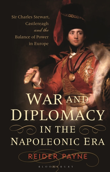 War and Diplomacy in the Napoleonic Era - Sir Charles Stewart, Castlereagh and the Balance of Power in Europe eBook by Reider Payne