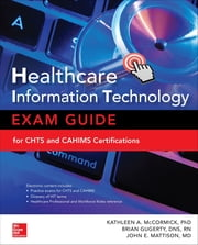 Healthcare Information Technology Exam Guide for CHTS and CAHIMS Certifications ebook by Kathleen A. McCormick, R.N., Brian Gugerty,...