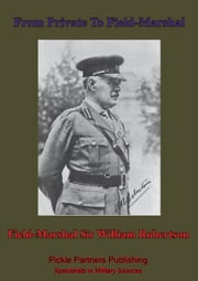 From Private To Field-Marshal ebook by Field-Marshal Sir William Robertson, bart., G.C.B., G.C.M.G., K.C.V.O., D.S.O.
