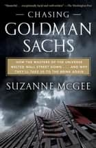 Chasing Goldman Sachs - How the Masters of the Universe Melted Wall Street Down...And Why They'll TakeUs to the Brink Again ebook by Suzanne McGee