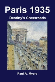 Paris 1935: Destiny's Crossroads ebook by Paul A. Myers